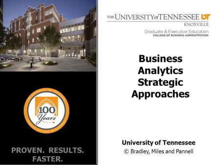 PROVEN. RESULTS. FASTER. University of Tennessee © Bradley, Miles and Pannell Business Analytics Strategic Approaches.
