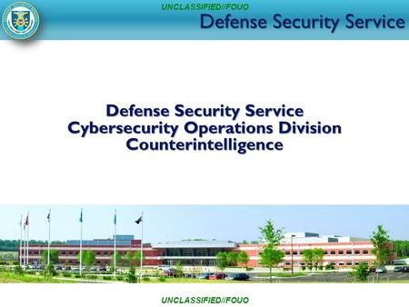 Defense Security Service Cybersecurity Operations Division Counterintelligence UNCLASSIFIED//FOUO.