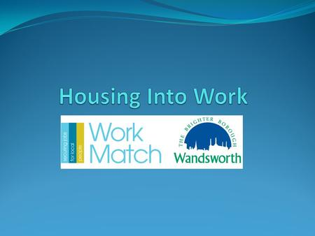 Background to Housing Into Work The Housing Into work scheme created to tackle worklessness in line with the Government's welfare reforms as part of Wandsworth.