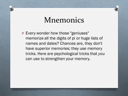 Mnemonics O Every wonder how those geniuses memorize all the digits of pi or huge lists of names and dates? Chances are, they don't have superior memories;