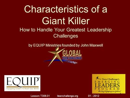 Characteristics of a Giant Killer How to Handle Your Greatest Leadership Challenges by EQUIP Ministries founded by John Maxwell 1 1 Lesson: T306.01 iteenchallenge.org.