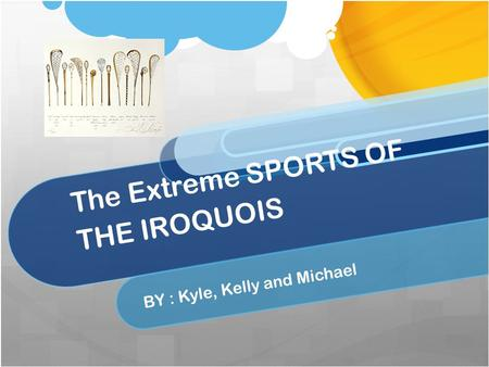 The Extreme SPORTS OF THE IROQUOIS BY : Kyle, Kelly and Michael.