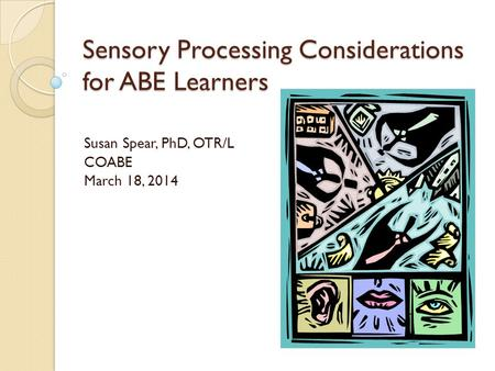 Sensory Processing Considerations for ABE Learners Susan Spear, PhD, OTR/L COABE March 18, 2014.