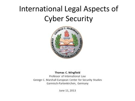 International Legal Aspects of Cyber Security Thomas C. Wingfield Professor of International Law George C. Marshall European Center for Security Studies.