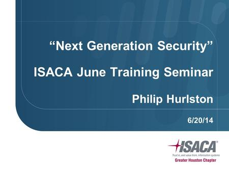 """Next Generation Security"" ISACA June Training Seminar Philip Hurlston 6/20/14."