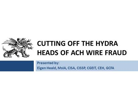 CUTTING OFF THE HYDRA HEADS OF ACH WIRE FRAUD Presented by: Eigen Heald, MsIA, CISA, CISSP, CGEIT, CEH, GCFA.