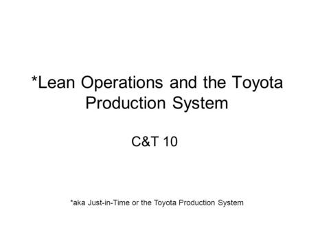 *Lean Operations and the Toyota Production System C&T 10 *aka Just-in-Time or the Toyota Production System.