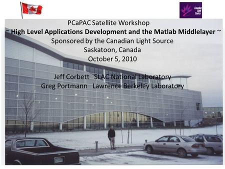 PCaPAC Satellite Workshop ~ High Level Applications Development and the Matlab Middlelayer ~ Sponsored by the Canadian Light Source Saskatoon, Canada October.