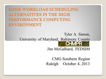 SOME WORKLOAD SCHEDULING ALTERNATIVES IN THE HIGH PERFORMANCE COMPUTING ENVIRONMENT Tyler A. Simon, University of Maryland, Baltimore County Jim McGalliard,