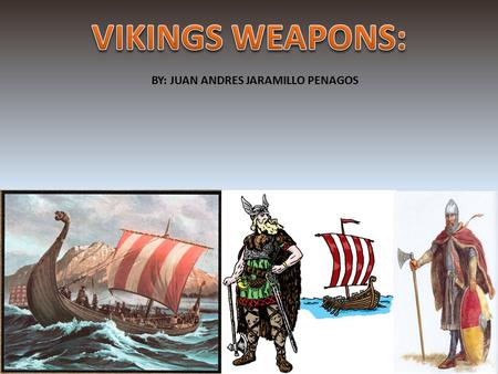 BY: JUAN ANDRES JARAMILLO PENAGOS. This presentation will take you to the year 723, the age of the Vikings. Vikings were incredible fighters that were.
