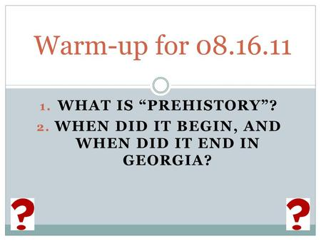 "1. WHAT IS ""PREHISTORY""? 2. WHEN DID IT BEGIN, AND WHEN DID IT END IN GEORGIA? Warm-up for 08.16.11."