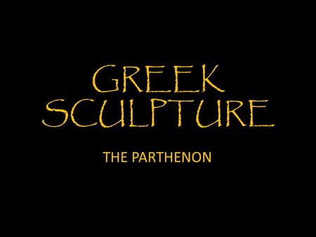 GREEK SCULPTURE THE PARTHENON. Archaic sculpture Early Archaic Age: 600 – 550 BCE Late Archaic Age: 550 – 480 BCE Kouros Late 7 th Century BCE (late 600's)