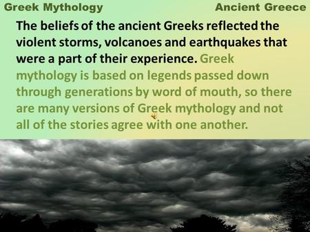 Greek Mythology Ancient Greece The beliefs of the ancient Greeks reflected the violent storms, volcanoes and earthquakes that were a part of their experience.