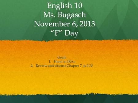 "English 10 Ms. Bugasch November 6, 2013 ""F"" Day Goals 1.Hand in IRAs 2.Review and discuss Chapter 7 in LOF."