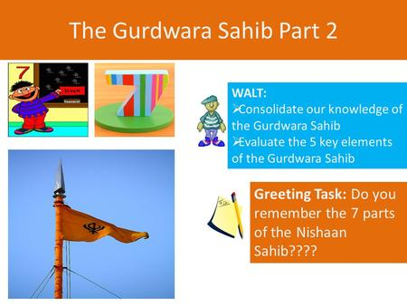 The Gurdwara Sahib Part 2 WALT:  Consolidate our knowledge of the Gurdwara Sahib  Evaluate the 5 key elements of the Gurdwara Sahib Greeting Task: Do.