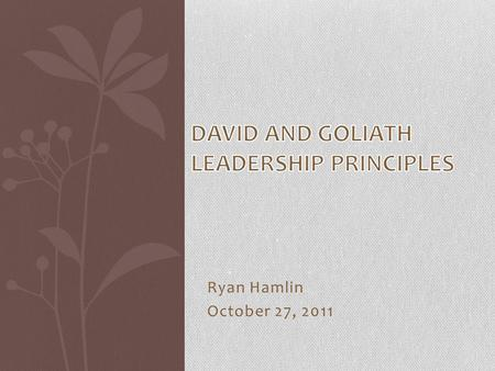Ryan Hamlin October 27, 2011. Agenda Part 1 The Leadership Principles of David vs. Goliath and How They Still Apply Today. Part 2 What is your Goliath.