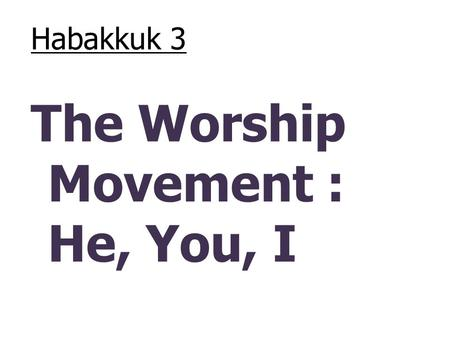 "Habakkuk 3 The Worship Movement : He, You, I. Habakkuk 2:14 – ""for the earth will be filled with the knowledge of the glory of the Lord, as the waters."