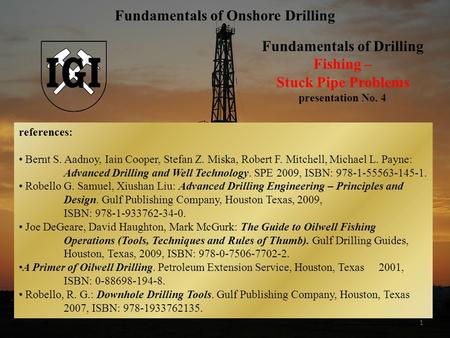 1 Fundamentals of Drilling Fishing – Stuck Pipe Problems presentation No. 4 Fundamentals of Onshore Drilling references: Bernt S. Aadnoy, Iain Cooper,