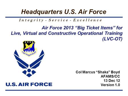 "I n t e g r i t y - S e r v i c e - E x c e l l e n c e Headquarters U.S. Air Force Air Force 2013 ""Big Ticket Items"" for Live, Virtual and Constructive."