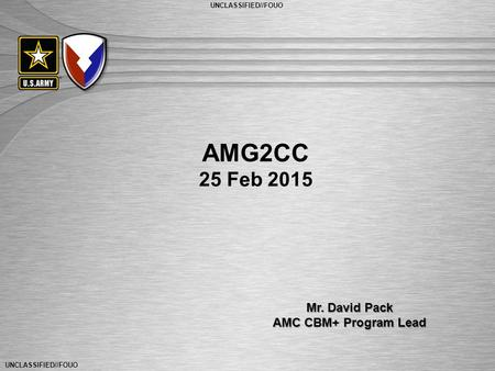 UNCLASSIFIED//FOUO General Dennis L. Via Commanding General U.S. Army Materiel Command UNCLASSIFIED//FOUO AMG2CC 25 Feb 2015 Mr. David Pack AMC CBM+ Program.