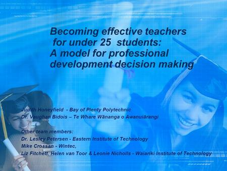 Becoming effective teachers for under 25 students: A model for professional development decision making Judith Honeyfield - Bay of Plenty Polytechnic Dr.