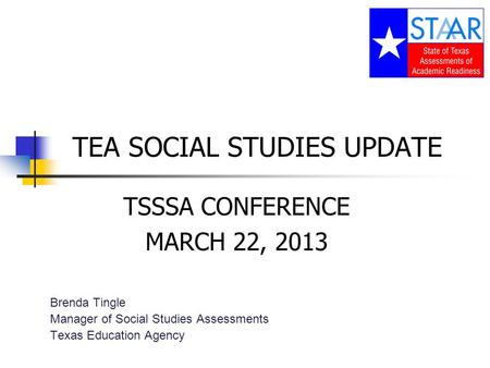 TEA SOCIAL STUDIES UPDATE TSSSA CONFERENCE MARCH 22, 2013 Brenda Tingle Manager of Social Studies Assessments Texas Education Agency.