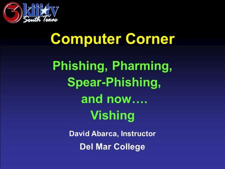 David Abarca, Instructor Del Mar College Computer Corner Phishing, Pharming, Spear-Phishing, and now…. Vishing.