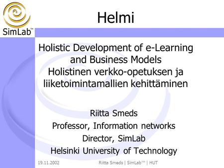 19.11.2002Riitta Smeds | SimLab™ | HUT Riitta Smeds Professor, Information networks Director, SimLab Helsinki University of Technology Helmi Holistic Development.
