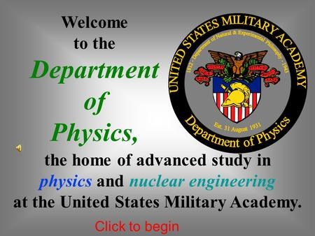 Welcome to the Department of Physics, the home of advanced study in physics and nuclear engineering at the United States Military Academy. Click to begin.