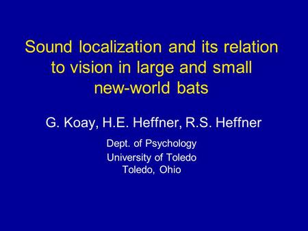 Sound localization and its relation to vision in large and small new-world bats G. Koay, H.E. Heffner, R.S. Heffner Dept. of Psychology University of Toledo.
