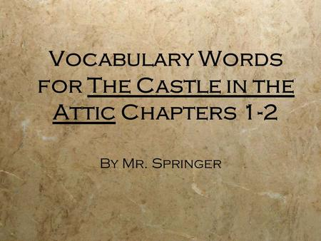 Vocabulary Words for The Castle in the Attic Chapters 1-2 By Mr. Springer.