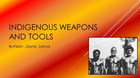 INDIGENOUS WEAPONS AND TOOLS By:Febin, Zayne, Joshua.