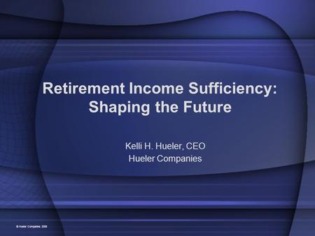 Retirement Income Sufficiency: Shaping the Future Kelli H. Hueler, CEO Hueler Companies © Hueler Companies 2008.