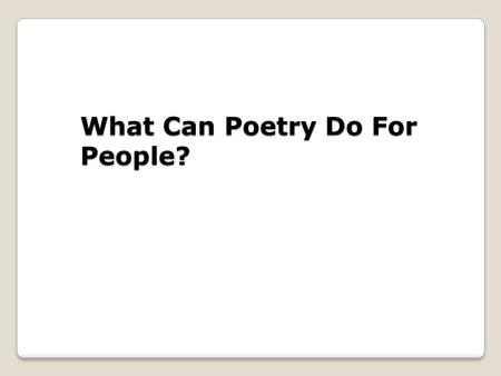 What Can Poetry Do For People?. We learned yesterday that poems can be about absolutely anything. Today we will discuss what poetry can do for those who.