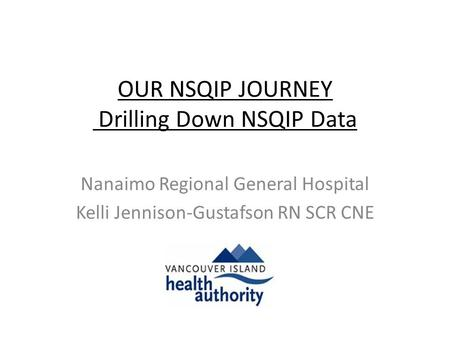 OUR NSQIP JOURNEY Drilling Down NSQIP Data Nanaimo Regional General Hospital Kelli Jennison-Gustafson RN SCR CNE.