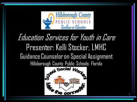 1 Education Services for Youth in Care Presenter: Kelli Stocker, LMHC Guidance Counselor on Special Assignment Hillsborough County Public Schools: Florida.