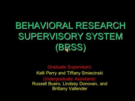 BEHAVIORAL RESEARCH SUPERVISORY SYSTEM (BRSS) Graduate Supervisors: Kelli Perry and Tiffany Smiecinski Undergraduate Assistants: Russell Buero, Lindsey.