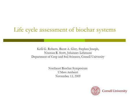 Life cycle assessment of biochar systems Kelli G. Roberts, Brent A. Gloy, Stephen Joseph, Norman R. Scott, Johannes Lehmann Department of Crop and Soil.
