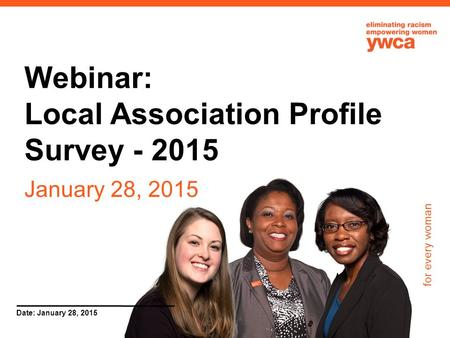 For every woman Date: January 28, 2015 Webinar: Local Association Profile Survey - 2015 January 28, 2015.