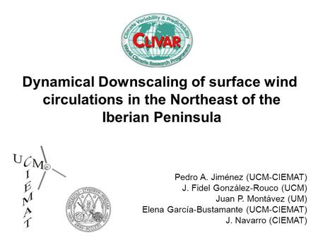 Dynamical Downscaling of surface wind circulations in the Northeast of the Iberian Peninsula Pedro A. Jiménez (UCM-CIEMAT) J. Fidel González-Rouco (UCM)