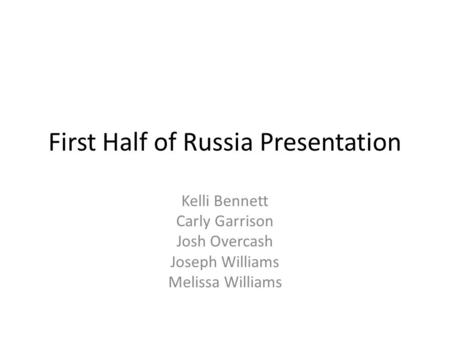 First Half of Russia Presentation Kelli Bennett Carly Garrison Josh Overcash Joseph Williams Melissa Williams.