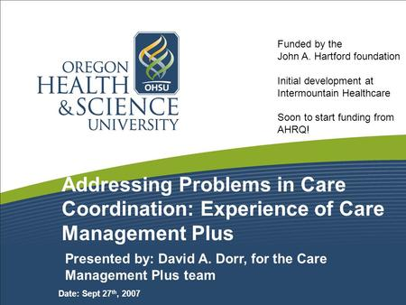 Addressing Problems in Care Coordination: Experience of Care Management Plus Presented by: David A. Dorr, for the Care Management Plus team Date: Sept.