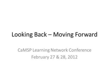 Looking Back – Moving Forward CaMSP Learning Network Conference February 27 & 28, 2012.