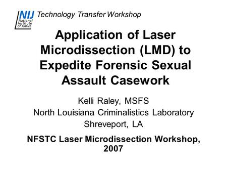 Technology Transfer Workshop Application of Laser Microdissection (LMD) to Expedite Forensic Sexual Assault Casework Kelli Raley, MSFS North Louisiana.