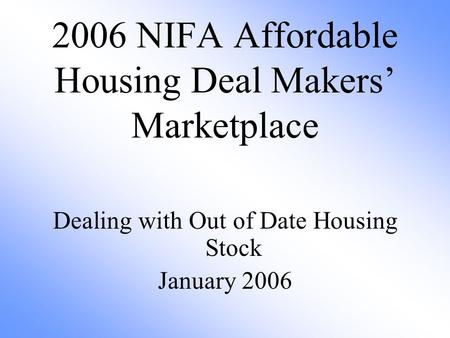 2006 NIFA Affordable Housing Deal Makers' Marketplace Dealing with Out of Date Housing Stock January 2006.