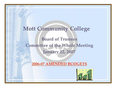 Mott Community College Board of Trustees Committee of the Whole Meeting January 22, 2007 2006-07 AMENDED BUDGETS.