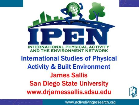 Www.activelivingresearch.org International Studies of Physical Activity & Built Environment James Sallis San Diego State University www.drjamessallis.sdsu.edu.
