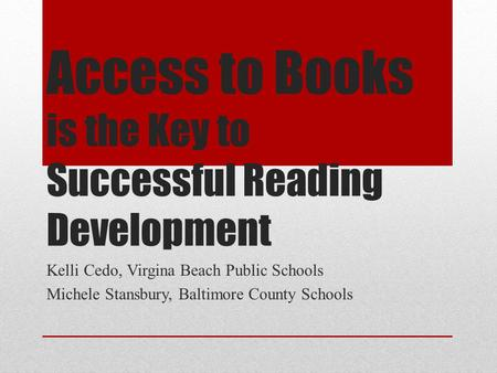 Access to Books is the Key to Successful Reading Development Kelli Cedo, Virgina Beach Public Schools Michele Stansbury, Baltimore County Schools.