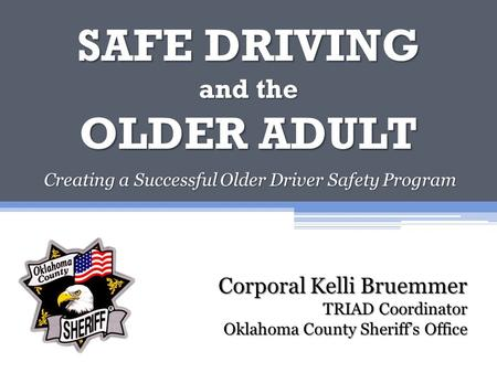 SAFE DRIVING and the OLDER ADULT Creating a Successful Older Driver Safety Program Corporal Kelli Bruemmer TRIAD Coordinator Oklahoma County Sheriff's.