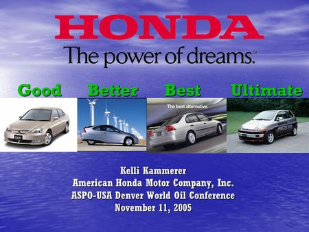 Good Better Best Ultimate Kelli Kammerer American Honda Motor Company, Inc. ASPO-USA Denver World Oil Conference November 11, 2005.